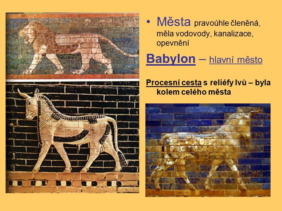 Města pravoúhle členěná, měla vodovody, kanalizace, opevnění Babylon – hlavní město Procesní cesta s reliéfy lvů – byla kolem celého města