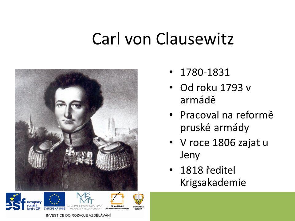 Carl von Clausewitz 1780-1831 Od roku 1793 v armádě Pracoval na reformě pruské armády V roce 1806 zajat u Jeny 1818 ředitel Krigsakademie