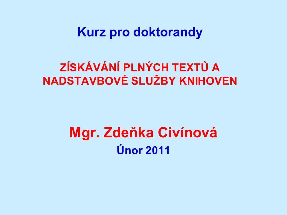 Kurz pro doktorandy ZÍSKÁVÁNÍ PLNÝCH TEXTŮ A NADSTAVBOVÉ SLUŽBY KNIHOVEN Mgr. Zdeňka Civínová Únor 2011