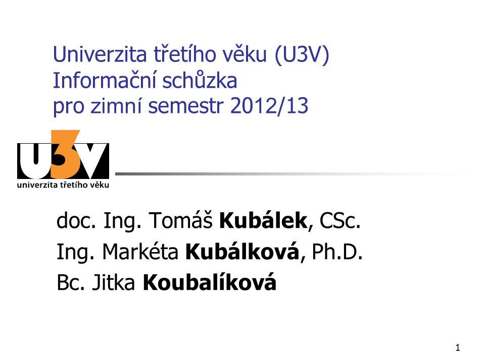 11 Univerzita třetího věku (U3V) Informační schůzka pro zimní semestr 20 12 /13 doc. Ing. Tomáš Kubálek, CSc. Ing. Markéta Kubálková, Ph.D. Bc. Jitka