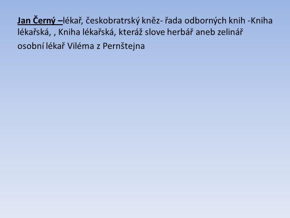 Jan Černý –lékař, českobratrský kněz- řada odborných knih -Kniha lékařská,, Kniha lékařská, kteráž slove herbář aneb zelinář osobní lékař Viléma z Pernštejna