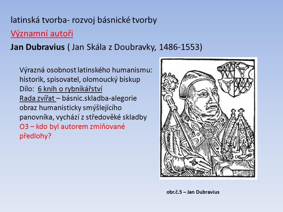 latinská tvorba- rozvoj básnické tvorby Významní autoři Jan Dubravius ( Jan Skála z Doubravky, 1486-1553) Výrazná osobnost latinského humanismu: historik, spisovatel, olomoucký biskup Dílo: 6 knih o rybníkářství Rada zvířat – básnic.skladba-alegorie obraz humanisticky smýšlejícího panovníka, vychází z středověké skladby O3 – kdo byl autorem zmiňované předlohy.