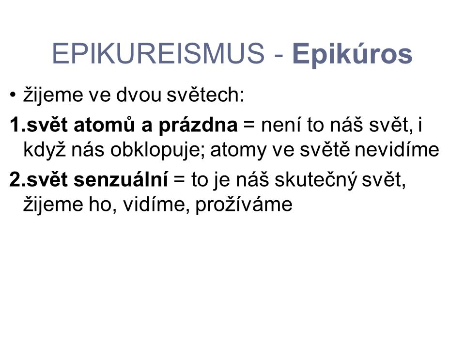 EPIKUREISMUS - Epikúros žijeme ve dvou světech: 1.svět atomů a prázdna = není to náš svět, i když nás obklopuje; atomy ve světě nevidíme 2.svět senzuá