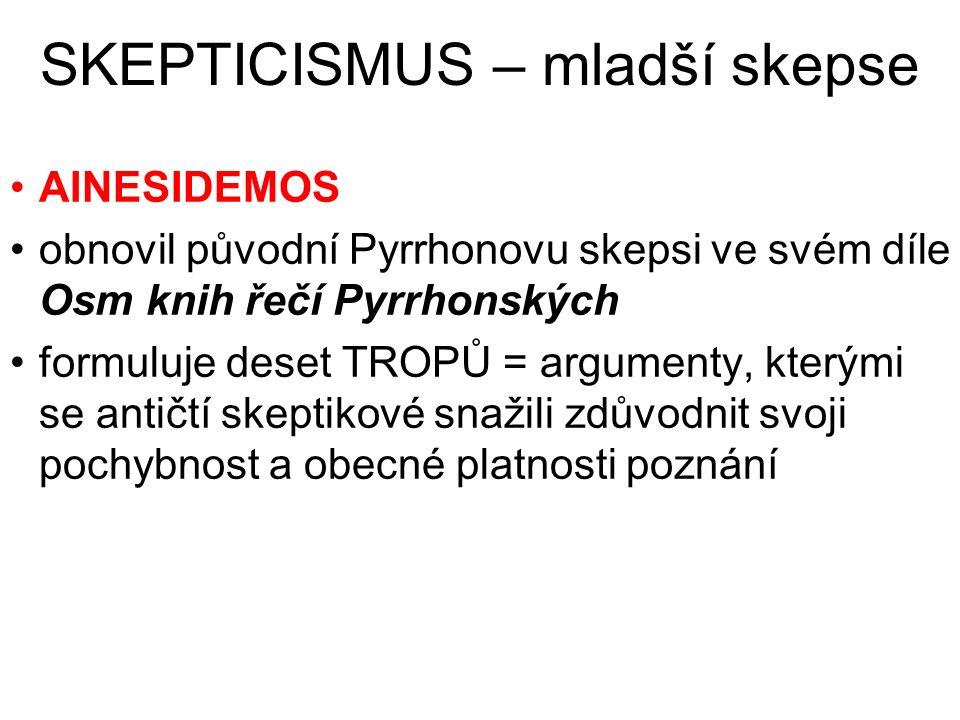 SKEPTICISMUS – mladší skepse AINESIDEMOS obnovil původní Pyrrhonovu skepsi ve svém díle Osm knih řečí Pyrrhonských formuluje deset TROPŮ = argumenty,