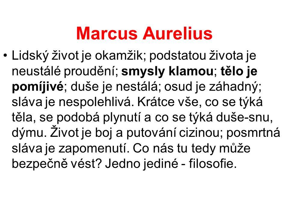 Marcus Aurelius Lidský život je okamžik; podstatou života je neustálé proudění; smysly klamou; tělo je pomíjivé; duše je nestálá; osud je záhadný; slá