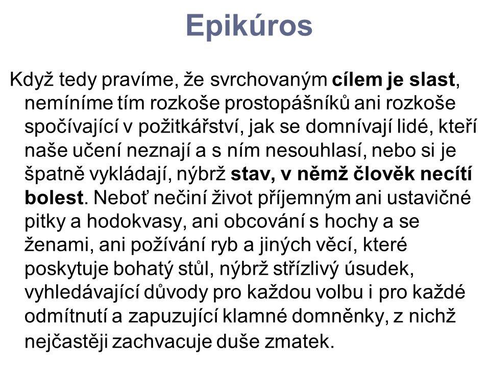 Epikúros Když tedy pravíme, že svrchovaným cílem je slast, nemíníme tím rozkoše prostopášníků ani rozkoše spočívající v požitkářství, jak se domnívají
