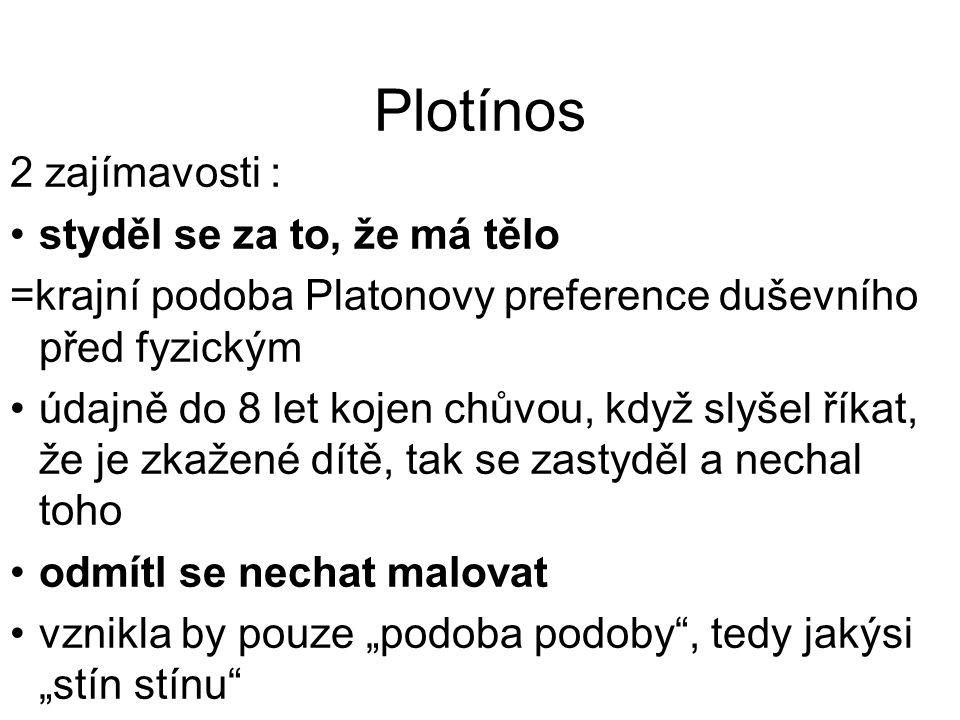 Plotínos 2 zajímavosti : styděl se za to, že má tělo =krajní podoba Platonovy preference duševního před fyzickým údajně do 8 let kojen chůvou, když sl