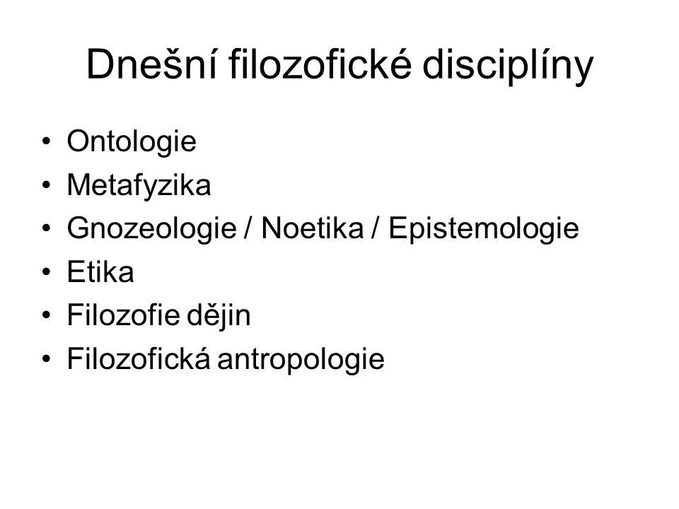 Dnešní filozofické disciplíny Ontologie Metafyzika Gnozeologie / Noetika / Epistemologie Etika Filozofie dějin Filozofická antropologie