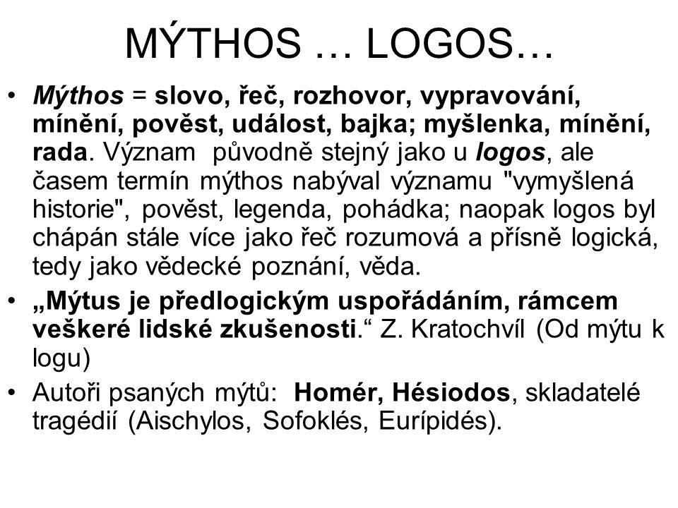 MÝTHOS … LOGOS… Mýthos = slovo, řeč, rozhovor, vypravování, mínění, pověst, událost, bajka; myšlenka, mínění, rada. Význam původně stejný jako u logos