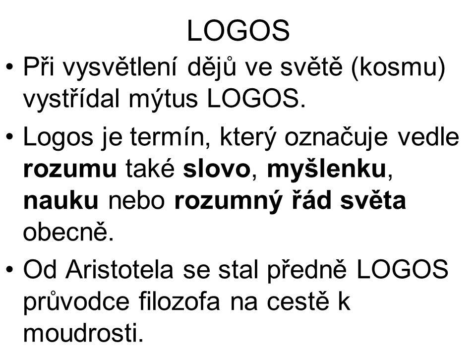 LOGOS Při vysvětlení dějů ve světě (kosmu) vystřídal mýtus LOGOS. Logos je termín, který označuje vedle rozumu také slovo, myšlenku, nauku nebo rozumn