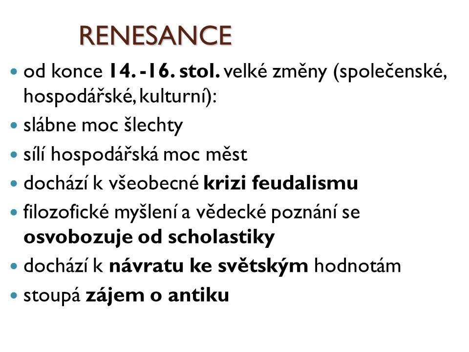 RENESANCE od konce 14. -16. stol. velké změny (společenské, hospodářské, kulturní): slábne moc šlechty sílí hospodářská moc měst dochází k všeobecné k