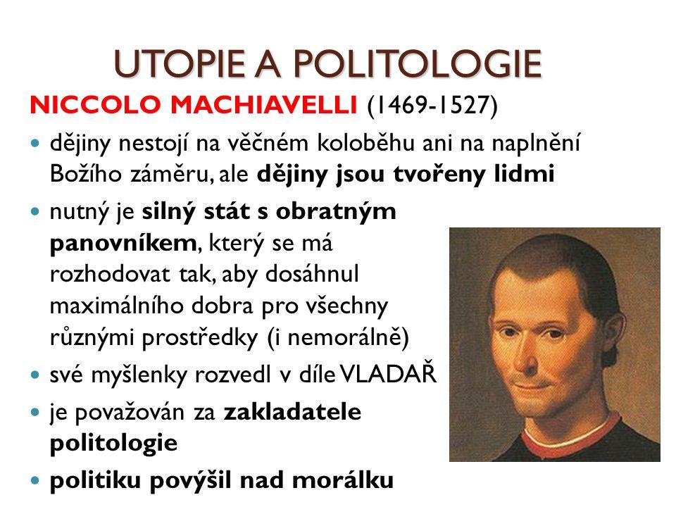 UTOPIE A POLITOLOGIE NICCOLO MACHIAVELLI (1469-1527) dějiny nestojí na věčném koloběhu ani na naplnění Božího záměru, ale dějiny jsou tvořeny lidmi nu