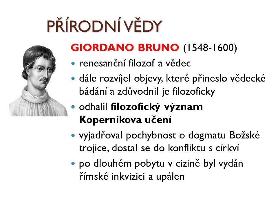 PŘÍRODNÍ VĚDY GIORDANO BRUNO (1548-1600) renesanční filozof a vědec dále rozvíjel objevy, které přineslo vědecké bádání a zdůvodnil je filozoficky odh