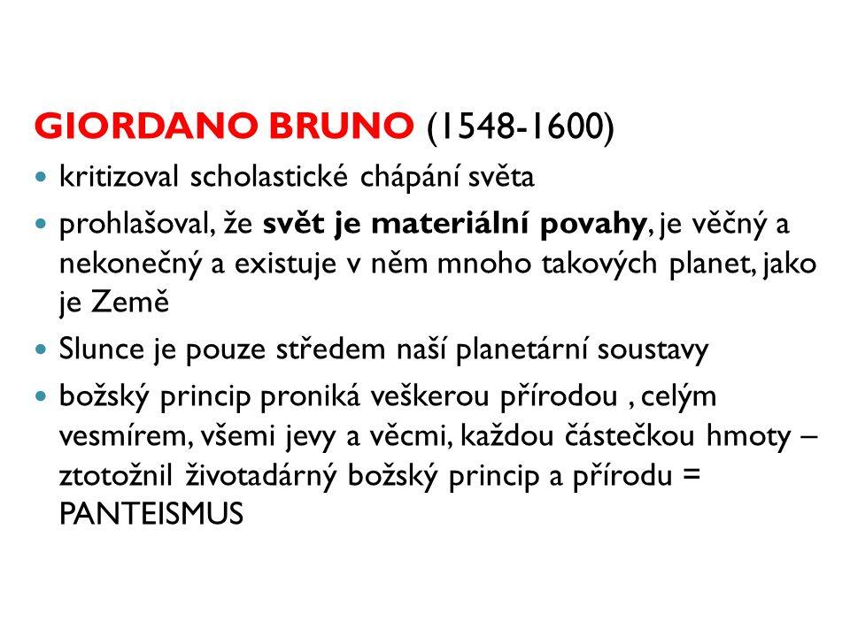 GIORDANO BRUNO (1548-1600) kritizoval scholastické chápání světa prohlašoval, že svět je materiální povahy, je věčný a nekonečný a existuje v něm mnoh