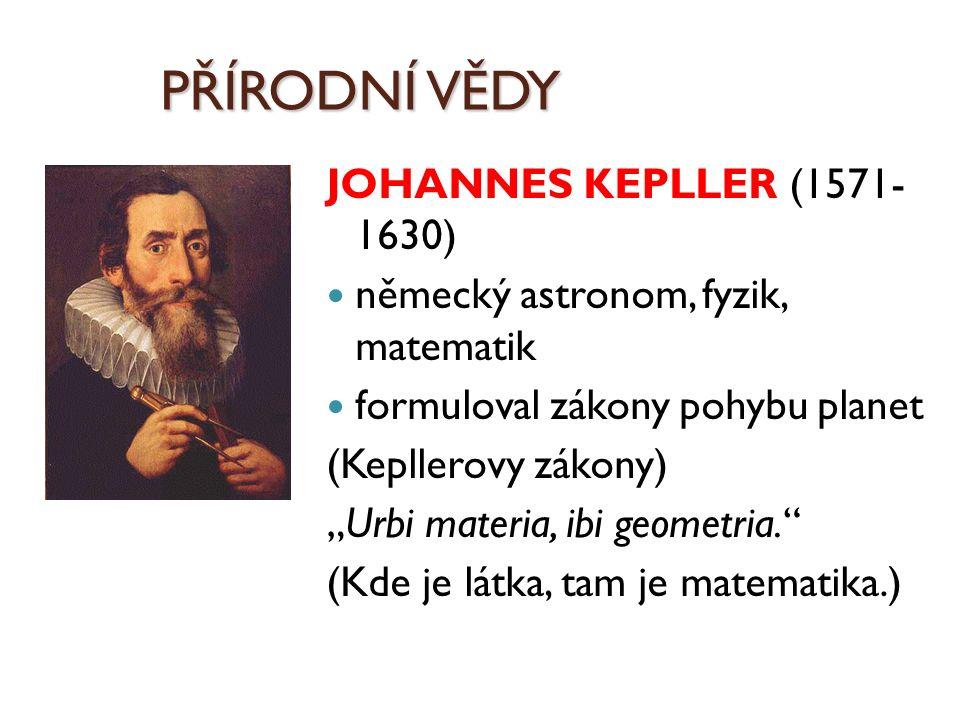 """PŘÍRODNÍ VĚDY JOHANNES KEPLLER (1571- 1630) německý astronom, fyzik, matematik formuloval zákony pohybu planet (Kepllerovy zákony) """"Urbi materia, ibi"""