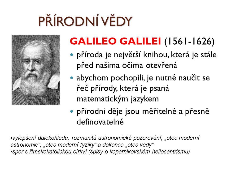 PŘÍRODNÍ VĚDY GALILEO GALILEI (1561-1626) příroda je největší knihou, která je stále před našima očima otevřená abychom pochopili, je nutné naučit se