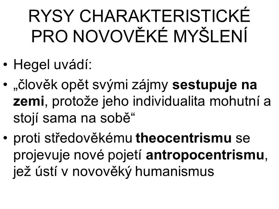 """RYSY CHARAKTERISTICKÉ PRO NOVOVĚKÉ MYŠLENÍ Hegel uvádí: """"člověk opět svými zájmy sestupuje na zemi, protože jeho individualita mohutní a stojí sama na"""