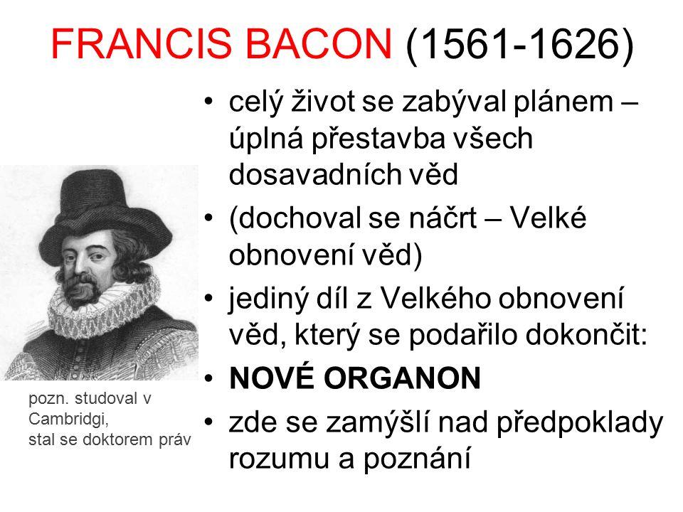 FRANCIS BACON (1561-1626) celý život se zabýval plánem – úplná přestavba všech dosavadních věd (dochoval se náčrt – Velké obnovení věd) jediný díl z V