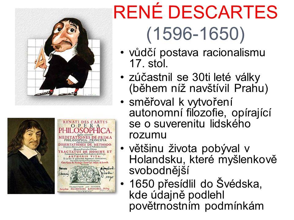 RENÉ DESCARTES (1596-1650) vůdčí postava racionalismu 17. stol. zúčastnil se 30ti leté války (během níž navštívil Prahu) směřoval k vytvoření autonomn