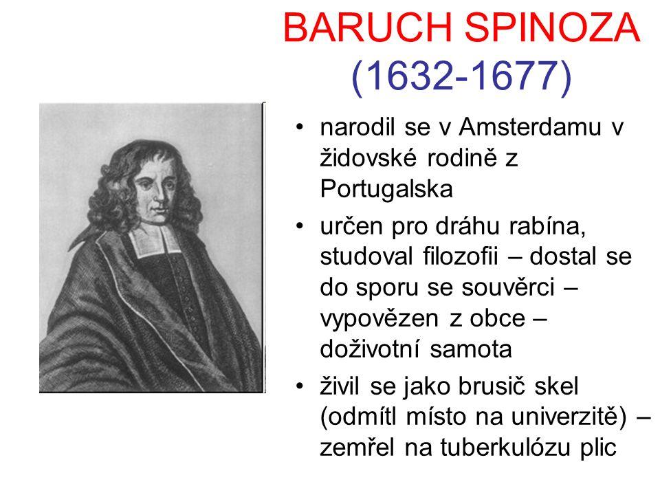 BARUCH SPINOZA (1632-1677) narodil se v Amsterdamu v židovské rodině z Portugalska určen pro dráhu rabína, studoval filozofii – dostal se do sporu se