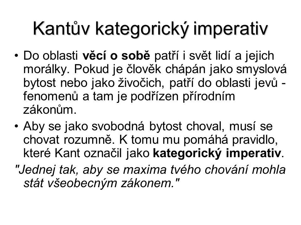 Kantův kategorický imperativ Do oblasti věcí o sobě patří i svět lidí a jejich morálky. Pokud je člověk chápán jako smyslová bytost nebo jako živočich