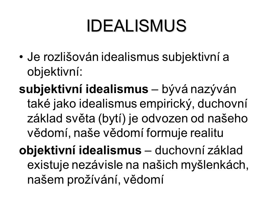 IDEALISMUS Je rozlišován idealismus subjektivní a objektivní: subjektivní idealismus – bývá nazýván také jako idealismus empirický, duchovní základ sv