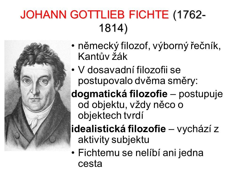 JOHANN GOTTLIEB FICHTE (1762- 1814) německý filozof, výborný řečník, Kantův žák V dosavadní filozofii se postupovalo dvěma směry: dogmatická filozofie