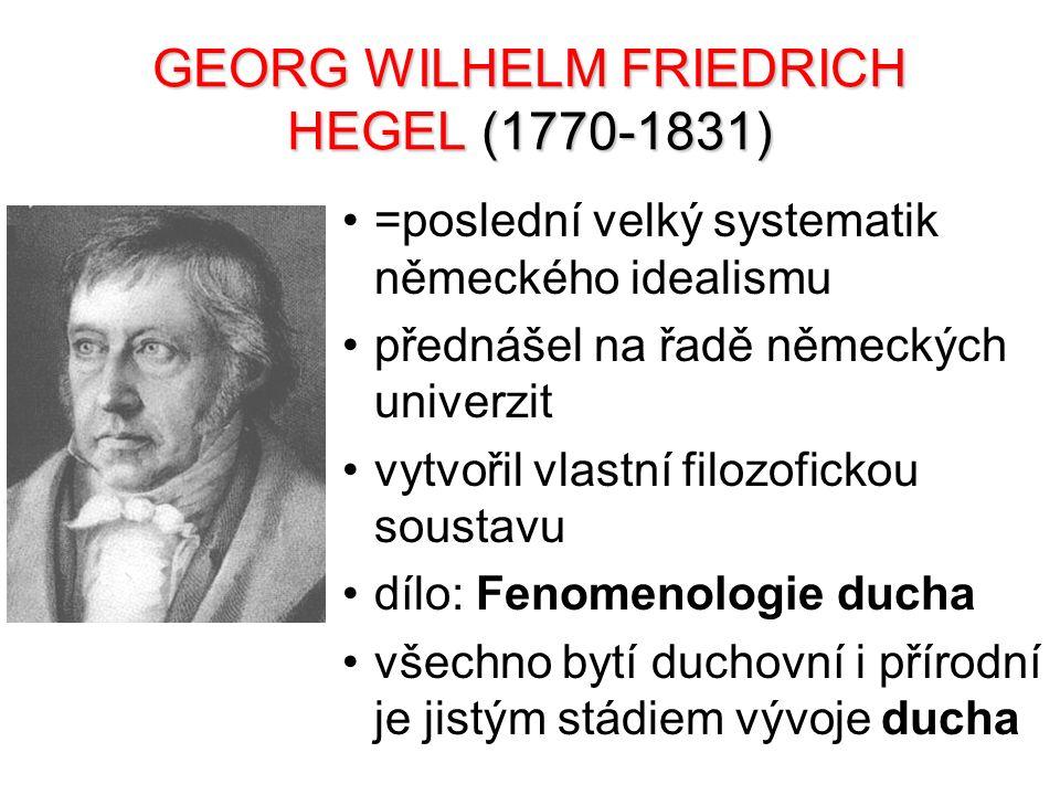 GEORG WILHELM FRIEDRICH HEGEL (1770-1831) =poslední velký systematik německého idealismu přednášel na řadě německých univerzit vytvořil vlastní filozo
