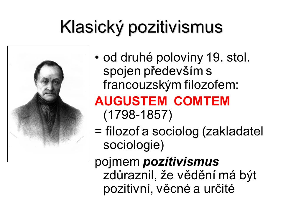 Klasický pozitivismus od druhé poloviny 19. stol. spojen především s francouzským filozofem: AUGUSTEM COMTEM (1798-1857) = filozof a sociolog (zaklada