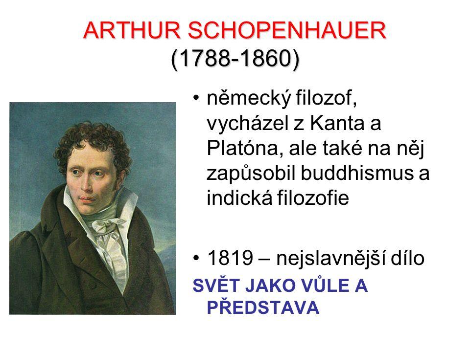ARTHUR SCHOPENHAUER (1788-1860) německý filozof, vycházel z Kanta a Platóna, ale také na něj zapůsobil buddhismus a indická filozofie 1819 – nejslavně