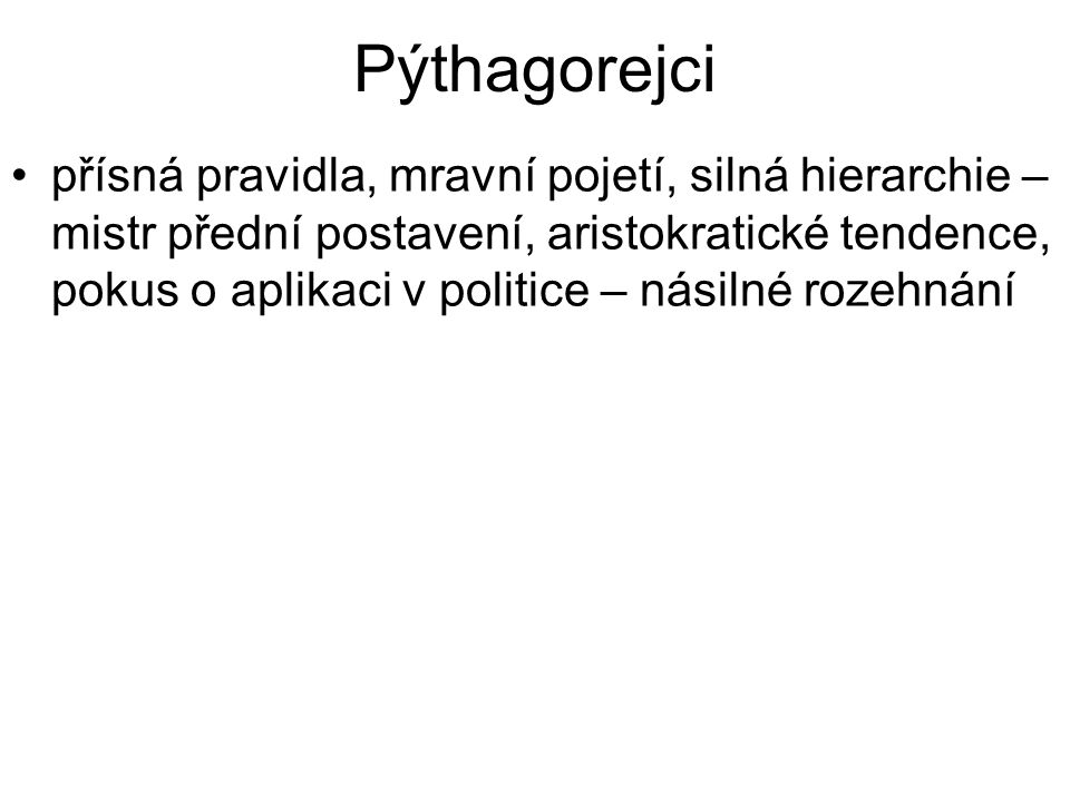Pýthagorejci přísná pravidla, mravní pojetí, silná hierarchie – mistr přední postavení, aristokratické tendence, pokus o aplikaci v politice – násilné