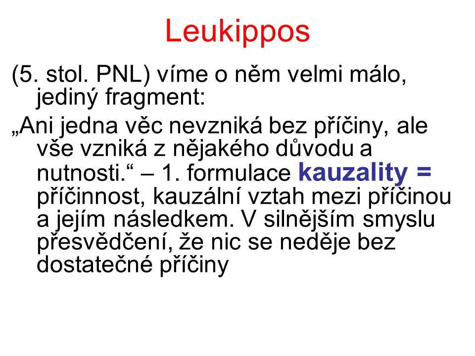 """Leukippos (5. stol. PNL) víme o něm velmi málo, jediný fragment: """"Ani jedna věc nevzniká bez příčiny, ale vše vzniká z nějakého důvodu a nutnosti."""" –"""