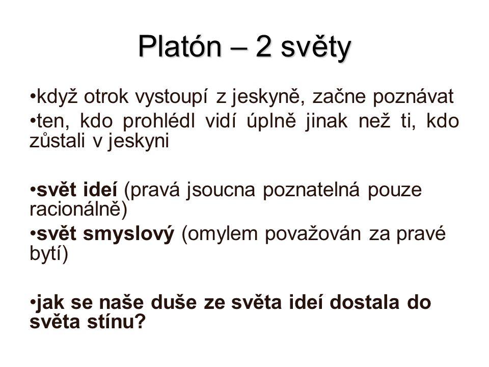 Platón – 2 světy když otrok vystoupí z jeskyně, začne poznávat ten, kdo prohlédl vidí úplně jinak než ti, kdo zůstali v jeskyni svět ideí (pravá jsouc