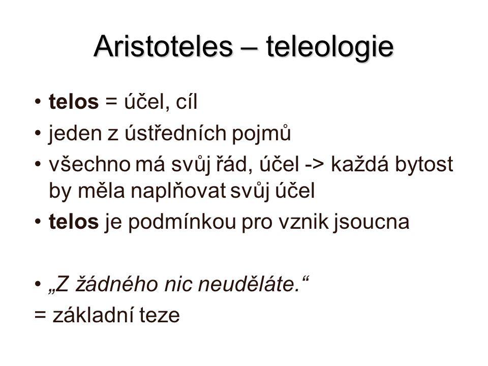 Aristoteles – teleologie telos = účel, cíl jeden z ústředních pojmů všechno má svůj řád, účel -> každá bytost by měla naplňovat svůj účel telos je pod