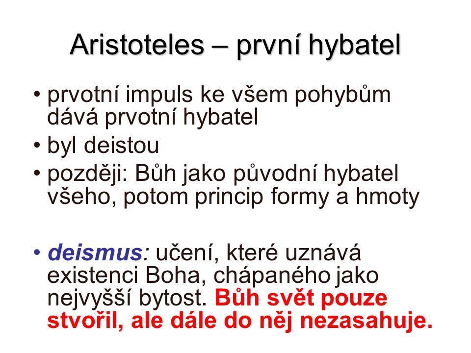 Aristoteles – první hybatel prvotní impuls ke všem pohybům dává prvotní hybatel byl deistou později: Bůh jako původní hybatel všeho, potom princip for