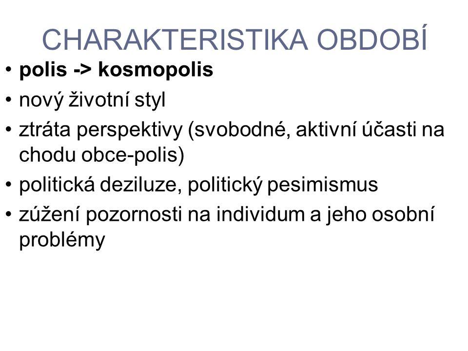 CHARAKTERISTIKA OBDOBÍ polis -> kosmopolis nový životní styl ztráta perspektivy (svobodné, aktivní účasti na chodu obce-polis) politická deziluze, pol