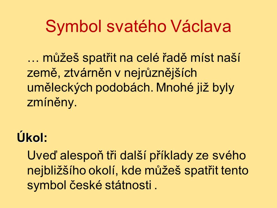 Symbol svatého Václava … můžeš spatřit na celé řadě míst naší země, ztvárněn v nejrůznějších uměleckých podobách. Mnohé již byly zmíněny. Úkol Úkol: U