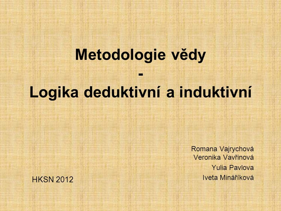 Metodologie vědy - Logika deduktivní a induktivní Romana Vajrychová Veronika Vavřinová Yulia Pavlova Iveta Mináříková HKSN 2012