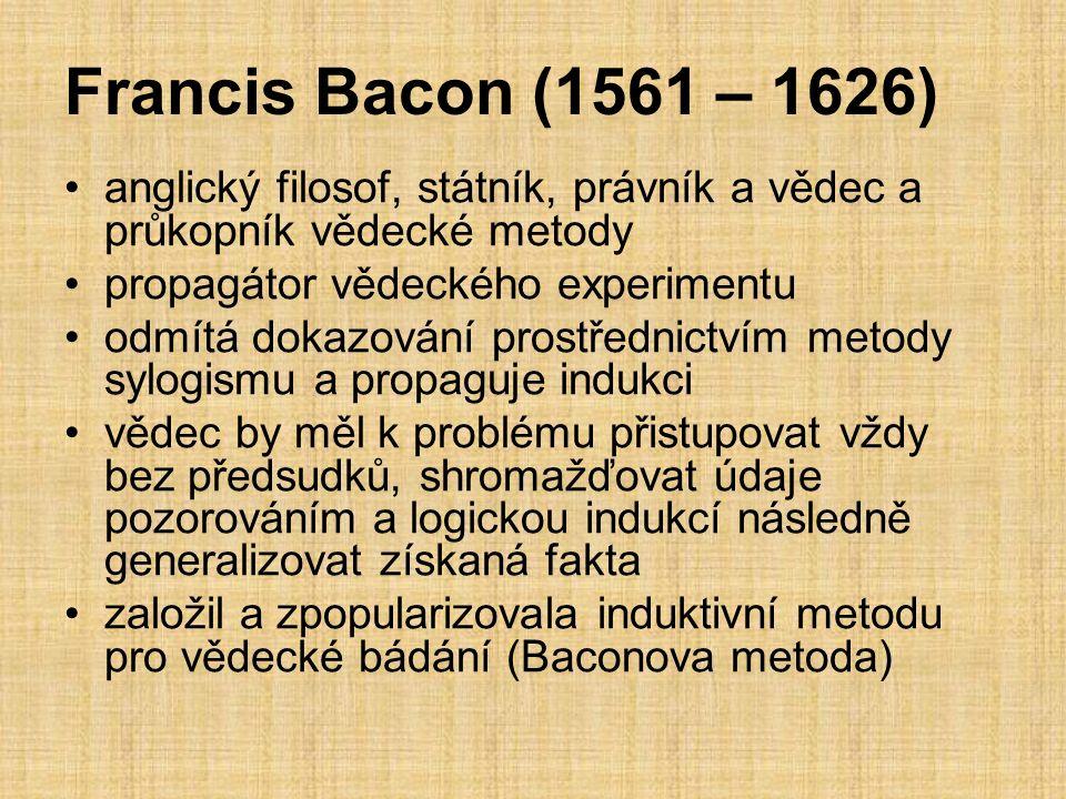 Francis Bacon (1561 – 1626) anglický filosof, státník, právník a vědec a průkopník vědecké metody propagátor vědeckého experimentu odmítá dokazování prostřednictvím metody sylogismu a propaguje indukci vědec by měl k problému přistupovat vždy bez předsudků, shromažďovat údaje pozorováním a logickou indukcí následně generalizovat získaná fakta založil a zpopularizovala induktivní metodu pro vědecké bádání (Baconova metoda)