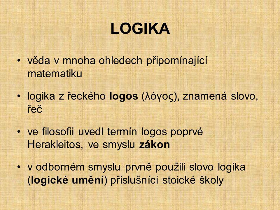 LOGIKA věda v mnoha ohledech připomínající matematiku logika z řeckého logos (λόγος), znamená slovo, řeč ve filosofii uvedl termín logos poprvé Herakleitos, ve smyslu zákon v odborném smyslu prvně použili slovo logika (logické umění) příslušníci stoické školy