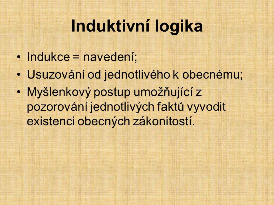 Induktivní logika Indukce = navedení; Usuzování od jednotlivého k obecnému; Myšlenkový postup umožňující z pozorování jednotlivých faktů vyvodit existenci obecných zákonitostí.