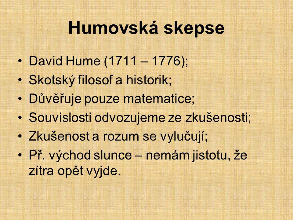 Humovská skepse David Hume (1711 – 1776); Skotský filosof a historik; Důvěřuje pouze matematice; Souvislosti odvozujeme ze zkušenosti; Zkušenost a rozum se vylučují; Př.