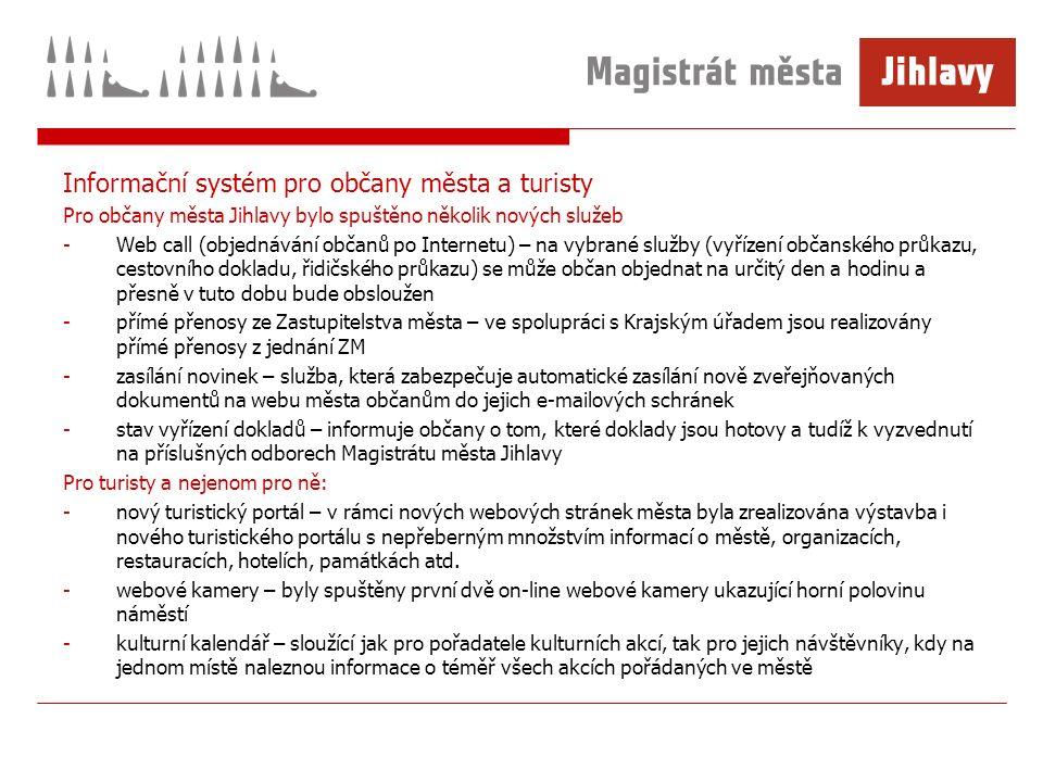 Informační systém pro občany města a turisty Pro občany města Jihlavy bylo spuštěno několik nových služeb -Web call (objednávání občanů po Internetu) – na vybrané služby (vyřízení občanského průkazu, cestovního dokladu, řidičského průkazu) se může občan objednat na určitý den a hodinu a přesně v tuto dobu bude obsloužen -přímé přenosy ze Zastupitelstva města – ve spolupráci s Krajským úřadem jsou realizovány přímé přenosy z jednání ZM -zasílání novinek – služba, která zabezpečuje automatické zasílání nově zveřejňovaných dokumentů na webu města občanům do jejich e-mailových schránek -stav vyřízení dokladů – informuje občany o tom, které doklady jsou hotovy a tudíž k vyzvednutí na příslušných odborech Magistrátu města Jihlavy Pro turisty a nejenom pro ně: -nový turistický portál – v rámci nových webových stránek města byla zrealizována výstavba i nového turistického portálu s nepřeberným množstvím informací o městě, organizacích, restauracích, hotelích, památkách atd.