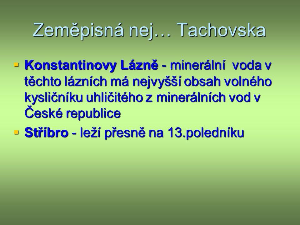 Zeměpisná nej… Tachovska  Konstantinovy Lázně - minerální voda v těchto lázních má nejvyšší obsah volného kysličníku uhličitého z minerálních vod v České republice  Stříbro - leží přesně na 13.poledníku