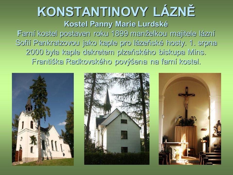 KONSTANTINOVY LÁZNĚ Kostel Panny Marie Lurdské Farní kostel postaven roku 1899 manželkou majitele lázní Sofií Pankratzovou jako kaple pro lázeňské hosty.