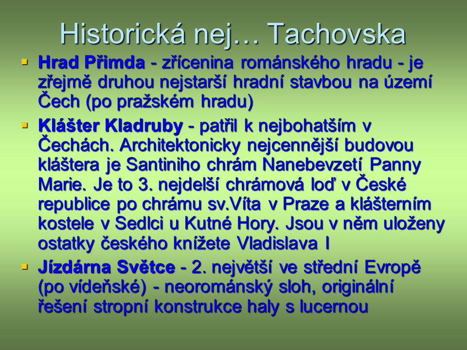 Historická nej… Tachovska  Hrad Přimda - zřícenina románského hradu - je zřejmě druhou nejstarší hradní stavbou na území Čech (po pražském hradu)  Klášter Kladruby - patřil k nejbohatším v Čechách.