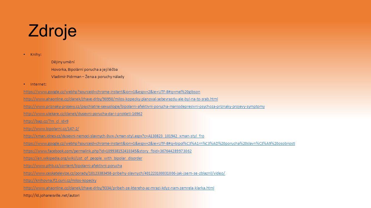 Zdroje Knihy: Dějiny umění Hovorka, Bipolární porucha a její léčba Vladimír Pidrman – Žena a poruchy nálady Internet: https://www.google.cz/webhp?sourceid=chrome-instant&ion=1&espv=2&ie=UTF-8#q=mel%20gibson http://www.ahaonline.cz/clanek/zhave-drby/90950/milos-kopecky-planoval-sebevrazdu-ale-byl-na-to-srab.html http://www.priznaky-projevy.cz/psychiatrie-sexuologie/bipolarni-afektivni-porucha-maniodepresivni-psychoza-priznaky-projevy-symptomy http://www.ulekare.cz/clanek/dusevni-porucha-dar-i-prokleti-16962 http://bap.cz/?m_cl_id=9 http://www.bipolarni.cz/147-2/ http://xman.idnes.cz/dusevni-nemoci-slavnych-0wx-/xman-styl.aspx?c=A130823_101942_xman-styl_fro https://www.google.cz/webhp?sourceid=chrome-instant&ion=1&espv=2&ie=UTF-8#q=bipol%C3%A1rn%C3%AD%20porucha%20slavn%C3%A9%20osobnosti https://www.facebook.com/permalink.php?id=109938152410345&story_fbid=367644289973062 https://en.wikipedia.org/wiki/List_of_people_with_bipolar_disorder http://www.plhb.cz/content/bipolarni-afektivni-porucha http://www.ceskatelevize.cz/porady/10123383458-pribehy-slavnych/401223100031006-jak-jsem-se-zblaznil/video/ http://knihovna.lf2.cuni.cz/milos-kopecky http://www.ahaonline.cz/clanek/zhave-drby/9334/pribeh-ze-ktereho-az-mrazi-kdyz-nam-zemrela-klarka.html http://ld.johanesville.net/autori