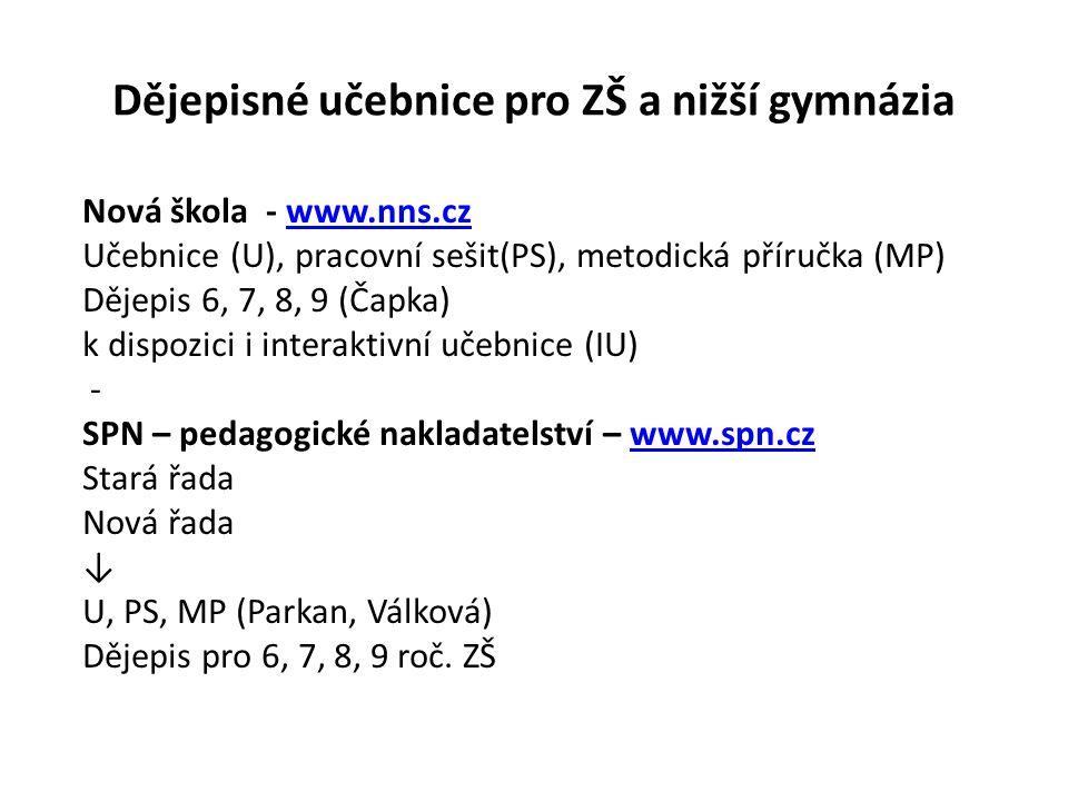 Dějepisné učebnice pro ZŠ a nižší gymnázia Nová škola - www.nns.czwww.nns.cz Učebnice (U), pracovní sešit(PS), metodická příručka (MP) Dějepis 6, 7, 8, 9 (Čapka) k dispozici i interaktivní učebnice (IU) - SPN – pedagogické nakladatelství – www.spn.czwww.spn.cz Stará řada Nová řada ↓ U, PS, MP (Parkan, Válková) Dějepis pro 6, 7, 8, 9 roč.