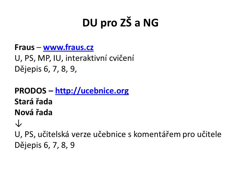 DU pro ZŠ a NG Fraus – www.fraus.czwww.fraus.cz U, PS, MP, IU, interaktivní cvičení Dějepis 6, 7, 8, 9, PRODOS – http://ucebnice.orghttp://ucebnice.org Stará řada Nová řada ↓ U, PS, učitelská verze učebnice s komentářem pro učitele Dějepis 6, 7, 8, 9