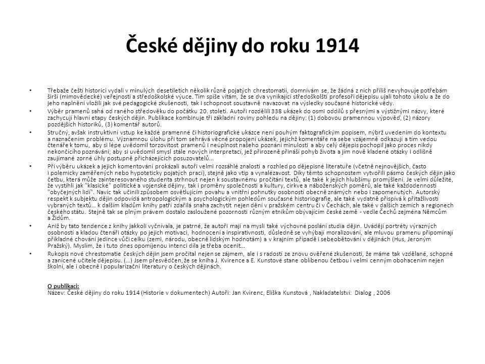 České dějiny do roku 1914 Třebaže čeští historici vydali v minulých desetiletích několik různě pojatých chrestomatií, domnívám se, že žádná z nich příliš nevyhovuje potřebám širší (mimovědecké) veřejnosti a středoškolské výuce.